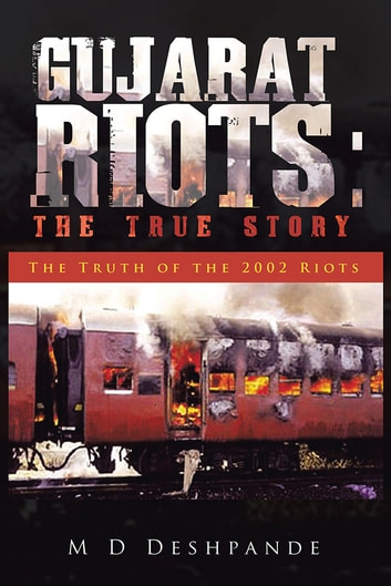 Gujarat Riots: The True Story - The Truth of the 2002 Riots ebook by M D Deshpande