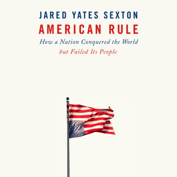 American Rule - How a Nation Conquered the World but Failed Its People audiobook by Jared Yates Sexton
