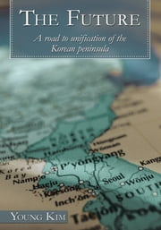 The Future - A road to unification of the Korean peninsula ebook by Young Kim
