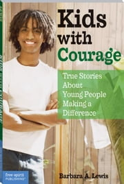 Kids With Courage: True Stories About Young People Making a Difference ebook by Lewis, Barbara A.