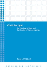 Christ the Light - The Theology of Light and Illumination in Thomas Aquinas ebook by David L. Whidden III