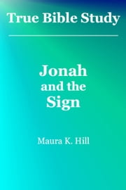 True Bible Study: Jonah and the Sign ebook by Maura K. Hill