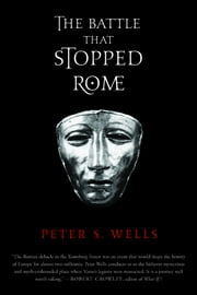 The Battle That Stopped Rome: Emperor Augustus, Arminius, and the Slaughter of the Legions in the Teutoburg Forest ebook by Peter S. Wells