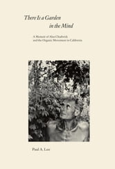 There Is a Garden in the Mind - A Memoir of Alan Chadwick and the Organic Movement in California ebook by Paul A. Lee