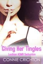 Giving Her Tingles: Lesbian ASMR Seduction ebook by Connie Crichton