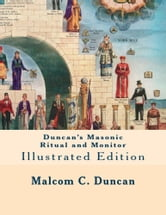 Duncan's Masonic Ritual and Monitor: Illustrated Edition - GUIDE TO THE THREE SYMBOLIC DEGREES OF THE ANCIENT YORK RITE AND TO THE DEGREES OF MARK MASTER, PAST MASTER, MOST EXCELLENT MASTER, AND THE ROYAL ARCH. ebook by Malcom C Duncan