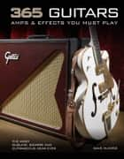 365 Guitars, Amps & Effects You Must Play - The Most Sublime, Bizarre and Outrageous Gear Ever ebook by Dave Hunter