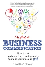 The Art of Business Communication - How to use pictures, charts and graphs to make your business message stick ebook by Graham Shaw