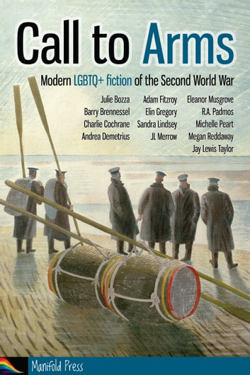 Call to Arms: Modern LGBTQ+ fiction of the Second World War ebook by Michelle Peart,Eleanor Musgrove,Elin Gregory,Jay Lewis Taylor,Charlie Cochrane,Megan Reddaway,Barry Brennessel,JL Merrow,Sandra Lindsey,Julie Bozza,Andrea Demetrius,R.A. Padmos,Adam Fitzroy