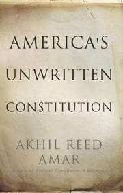 America's Unwritten Constitution - The Precedents and Principles We Live By ebook by Akhil Reed Amar