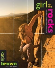 Girl on the Rocks - A Woman's Guide to Climbing with Strength, Grace, and Courage ebook by Katie Brown,Ben Moon