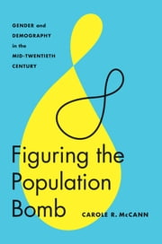 Figuring the Population Bomb - Gender and Demography in the Mid-Twentieth Century ebook by Carole R. McCann