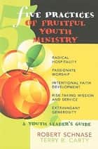 Five Practices of Fruitful Youth Ministry - A Youth Leader's Guide ebook by Terry B. Carty, Robert Schnase