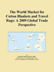 The World Market for Cotton Blankets and Travel Rugs: A 2009 Global Trade Perspective ebook by ICON Group International, Inc.
