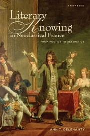 Literary Knowing in Neoclassical France - From Poetics to Aesthetics ebook by Ann T. Delehanty