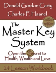 The Master Key System: 2nd Edition: Open the Secret to Health, Wealth and Love, 24 Lesson Workbook ebook by Charles F. Haanel,Donald Gordon Carty