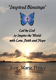 """Inspired Blessings"" Led by God to Inspire the World with Love, Faith and Hope ebook by Jean Marie Prince"