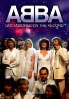 ABBA - Uncensored On the Record ebook by John Tobler