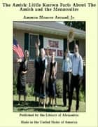 The Amish: Little Known Facts About The Amish and The Mennonites 電子書 by Ammon Monroe Aurand, Jr.