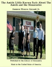 The Amish: Little Known Facts About The Amish and The Mennonites ebook by Ammon Monroe Aurand,Jr.