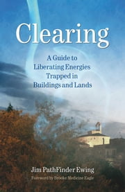 Clearing - A Guide to Liberating Energies Trapped in Buildings and Lands ebook by Jim PathFinder Ewing