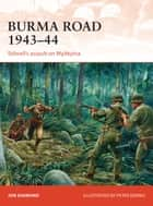 Burma Road 1943–44 - Stilwell's assault on Myitkyina ebook by Jon Diamond, Peter Dennis