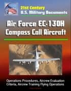 21st Century U.S. Military Documents: Air Force EC-130H Compass Call Aircraft - Operations Procedures, Aircrew Evaluation Criteria, Aircrew Training Flying Operations ebook by Progressive Management