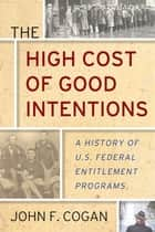 The High Cost of Good Intentions - A History of U.S. Federal Entitlement Programs ebook by John F. Cogan