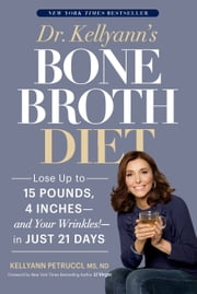 Dr. Kellyann's Bone Broth Diet - Lose Up to 15 Pounds, 4 Inches--and Your Wrinkles!--in Just 21 Days ebook by Kobo.Web.Store.Products.Fields.ContributorFieldViewModel