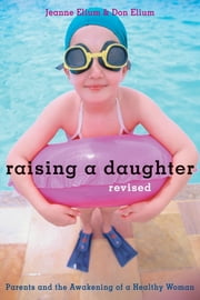 Raising a Daughter - Parents and the Awakening of a Healthy Woman ebook by Jeanne Elium,Don Elium