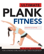 Ultimate Plank Fitness - For a Strong Core, Killer Abs - and a Killer Body ebook by Jennifer DeCurtins