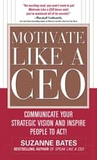 Motivate Like a CEO: Communicate Your Strategic Vision and Inspire People to Act! - Communicate Your Strategic Vision and Inspire People to Act! ebook by