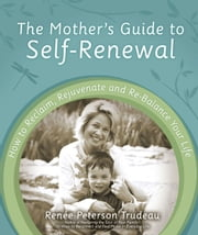 The Mother's Guide to Self-Renewal: How to Reclaim, Rejuvenate and Re-Balance Your Life - How to Reclaim, Rejuvenate and Re-Balance Your Life ebook by Renee Peterson Trudeau