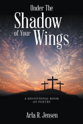 Under The Shadow of Your Wings - A Devotional Book of Poetry ebook by Arla R. Jensen