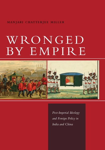 Wronged by Empire - Post-Imperial Ideology and Foreign Policy in India and China ebook by Manjari Chatterjee Miller