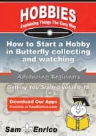How to Start a Hobby in Butterfly collecting and watching ebook by Jenny Pena
