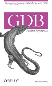 GDB Pocket Reference - Debugging Quickly & Painlessly with GDB ebook by Arnold Robbins