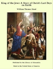 King of the Jews: A Story of Christ's Last Days on Earth ebook by William Thomas Stead