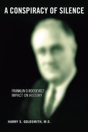 A Conspiracy of Silence - Franklin D. Roosevelt Impact on History ebook by Harry S. Goldsmith M.D.