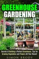 Greenhouse Gardening : Secrets of Building a Perfect Greenhouse, Tips for Growing Vegetables and Flowers All Year Round! - Gardening & Homesteading ebook by Simon Brody