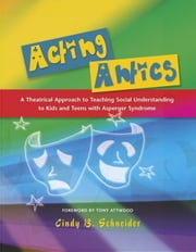 Acting Antics: A Theatrical Approach to Teaching Social Understanding to Kids and Teens with Asperger Syndrome ebook by Attwood, Tony