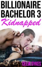 Kidnapped by the Billionaire Bachelor - A Billionaire Romance ebook by Celia Sykes