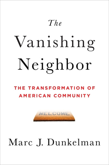 The Vanishing Neighbor: The Transformation of American Community ebook by Marc J. Dunkelman