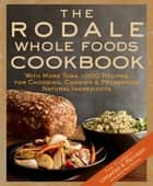 The Rodale Whole Foods Cookbook - With More Than 1,000 Recipes for Choosing, Cooking, & Preserving Natural Ingredients ebook by Dara Demoelt