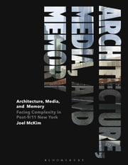 Architecture, Media, and Memory - Facing Complexity in Post-9/11 New York ebook by Joel McKim