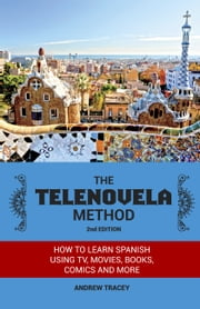 The Telenovela Method, 2nd Edition - How to Learn Spanish Using TV, Movies, Books, Comics, And More ebook by Andrew Tracey