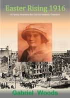 Easter Rising 1916 A Family Answers The Call For Ireland`s Freedom ebook by Gabriel Woods