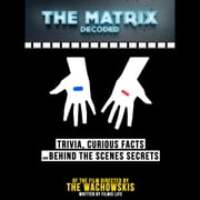 The Matrix Decoded: Trivia, Curious Facts And Behind The Scenes Secrets Of The Film Directed By The Wachowskis audiobook by Filmic Life