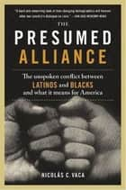 The Presumed Alliance - The Unspoken Conflict Between Latinos and Blacks and What It Means for America ebook by Nicolas C. Vaca PhD