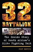 32 Battalion - The Inside Story of South Africa's Elite Fighting Unit ebook by Piet Nortje